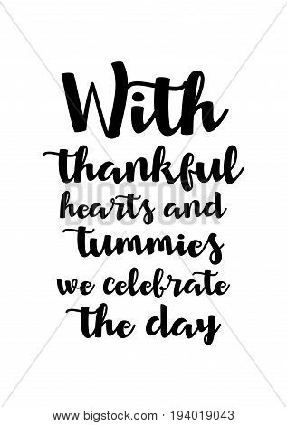 Vector hand drawn motivational and inspirational quote. Happy thanksgiving day. With thankful hearts and tummies we celebrate the day.