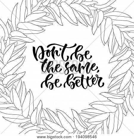 Modern vector lettering. Inspirational hand lettered quote. Dont be the same be better.