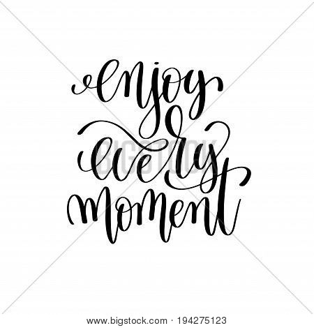 enjoy every moment black and white ink lettering positive quote, motivational and inspirational phrase, calligraphy vector illustration