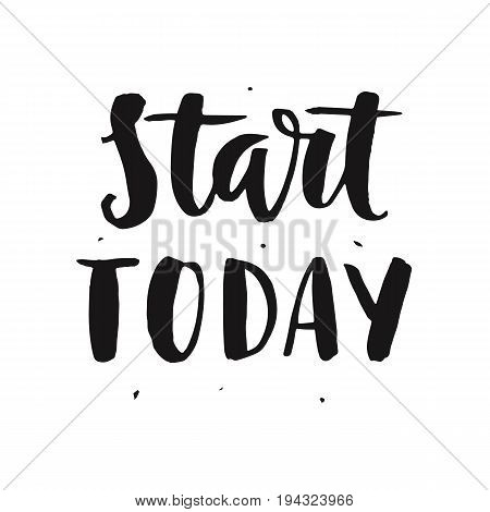 Start today. Motivational hand written lettering quote, isolated on white. Inspirational poster. Life wisdom slogan. Typographic background. Tee shirt print. Vector illustration
