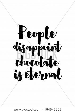 Quote typographical about chocolate. Graphic design lifestyle lettering. People disappoint chocolate eternal.