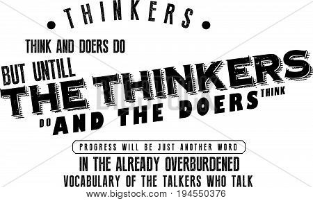 thinkers, think and doers do but untill the thinkers do and the doers think progress will be just another word in the already overburdened vocabulary of the talkers who talk