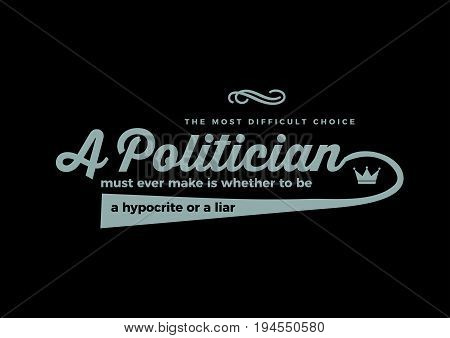 The most difficult choice a politician must ever make is whether to be a hypocrite or a liar.