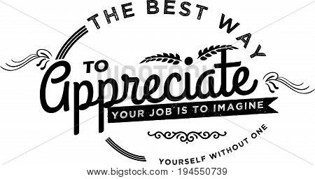 The best way to appreciate your job is to imagine yourself without one.