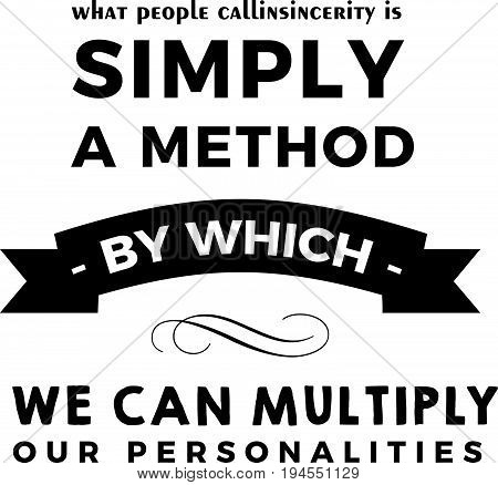 What people call insincerity is simply a method by which we can multiply our personalities.
