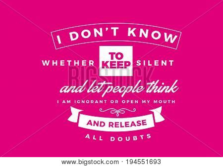 I don't know whether to keep silent and let people think I am ignorant or open my mouth and release all doubts.