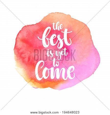 Hand written phrase - The best is yet to come- on a background of a pink watercolor stain. Vector illustation.