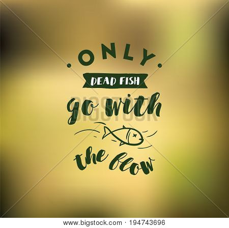 Only dead fish go with the flow. Inspirational quote, motivation. Anti procrastination. Typography for poster, invitation, greeting card or t-shirt. Vector lettering design. Text background