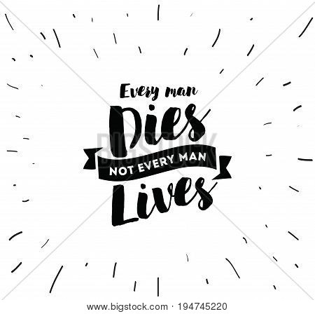 Every man dies, not every man lives. Inspirational quote, motivation. Typography for poster, invitation, greeting card or t-shirt. Vector lettering, inscription, calligraphy design. Text background