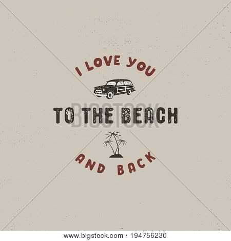 Summer surfing typography design. I love you to the beach and back - sign. Vintage label for t shirts, apparel, mugs, clothing and other identity. Stock vector isolated on retro background.