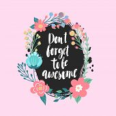 Don't forget to be awesome - lettering. Motivational quote. Bright floral card. poster