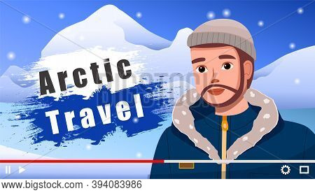 Traveler Video Blogger Young Man. Screensaver Of Video Blog Post About Travel To Arctic. Male Charac