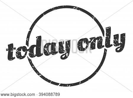 Today Only Sign. Today Only Round Vintage Grunge Stamp. Today Only