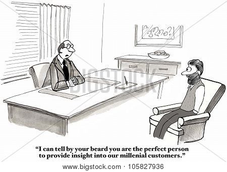 Business cartoon showing businessman saying to consultant, 'I can tell by your beard you are the perfect person to provide insight into our millennial customers'. poster