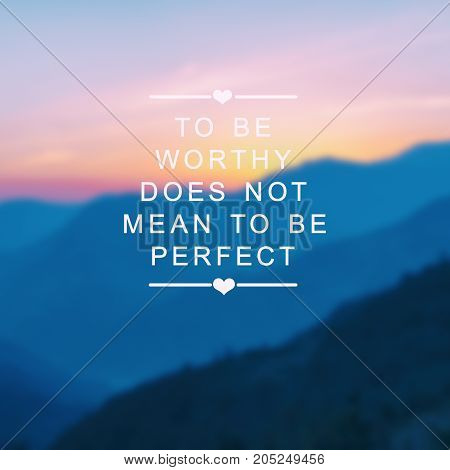 Inspirational quotes - To be worthy does not mean to be perfect. Blurry background.