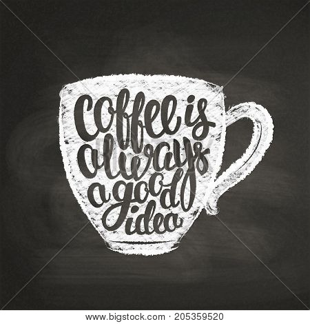 Chalk textured cup silhouette with lettering Coffee is always a good idea on black board. Coffee cup with handwritten quote for drink and beverage menu or cafe theme, poster, t-shirt print.
