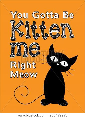You Gotta Be Kitten Me Right Meow Vector Typography Poster with Black Cat Illustration on orange background