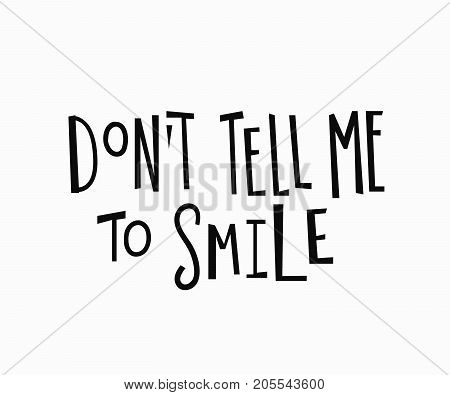 Dont tell me to smile t-shirt quote feminist lettering. Calligraphy inspiration graphic design typography element. Hand written Simple vector sign. Protest against patriarchy sexism misogyny female