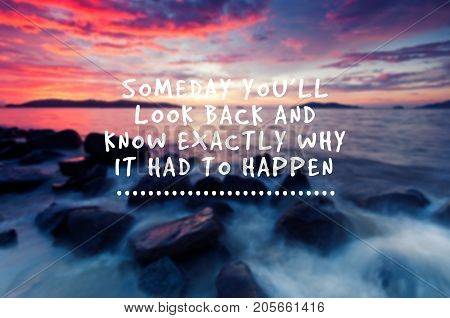 Inspirational quotes - someday you'll look back and know exactly why it had to happen. Blurry background