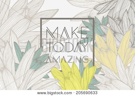Make today amazing. Stylish floral background with inspirational quotes.