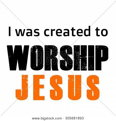 Christian Faith, I Was Created To Worship Jesus, Typography For Print Or Use As Poster, Card, Flyer