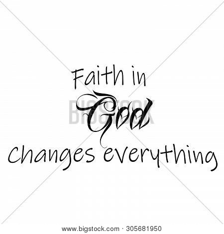 Christian Faith, Faith In God Changes Everything, Typography For Print Or Use As Poster, Card, Flyer