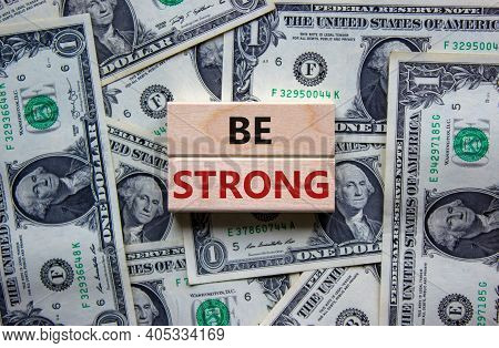 Be Strong Symbol. Wooden Blocks With Words 'be Strong'. Beautiful Background From Dollar Bills. Copy