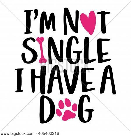 I Am Not Single, I Have A Dog - Words With Dog Footprint. - Funny Pet Vector Saying With Puppy Paw,