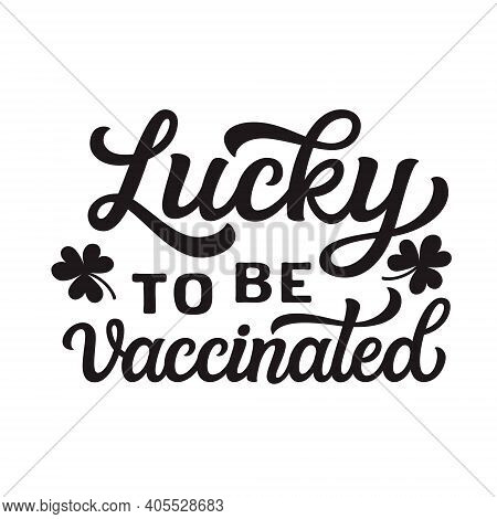 Lucky To Be Vaccinated. Hand Lettering Slogan Isolated On White Background. Vector Typography For St