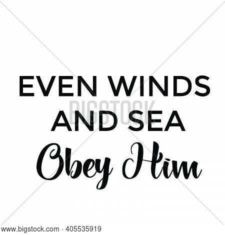 Even Winds And Sea Obey Him, Christian Calligraphy Design, Typography For Print Or Use As Poster, Ca