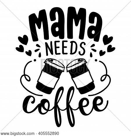 Mama Needs Coffee - Concept With Coffee Cup. Motivational Poster Or Gift For Mother's Day. Good For