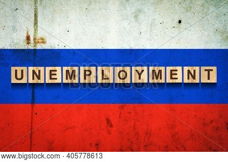 Unemployment. The Inscription On Wooden Blocks On The Background Of The Russian Flag. Unemployment G