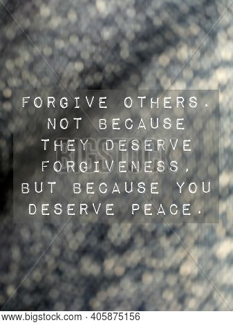Forgive Others. Not Because They Deserve Forgiveness, But Because You Deserve Peace. Love Life Freed