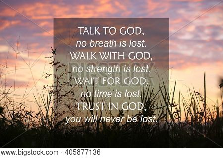 Talk To God, No Breath Is Lost. Walk With God, No Strength Is Lost. Wait For God, No Time Is Lost. T