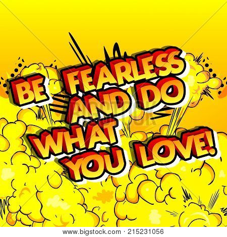 Be fearless and do what you love! Vector illustrated comic book style design. Inspirational motivational quote.