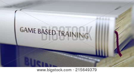 Close-up of a Book with the Title on Spine Game Based Training. Stack of Business Books. Book Spines with Title - Game Based Training. Closeup View. Toned Image with Selective focus. 3D Rendering.
