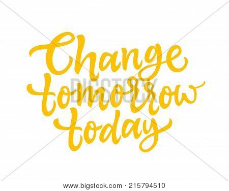 Change Tomorrow Today - vector hand drawn brush pen lettering design image. White background. Use this high quality calligraphy for your banners, flyers, cards. Choose your own destiny,