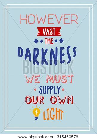 However Vast The Darkness We Must Supply Our Own Light Motivational Quote Poster Typography.
