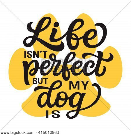 Life Isn't Perfect But My Dog Is. Hand Lettering Quote With Paw Print  Isolated On White Background.