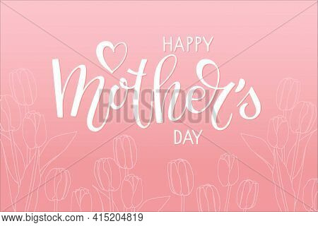 Happy Mothers Day Card With Tulips. Handwritten Calligraphy Vector Illustration. Mother's Day Templa