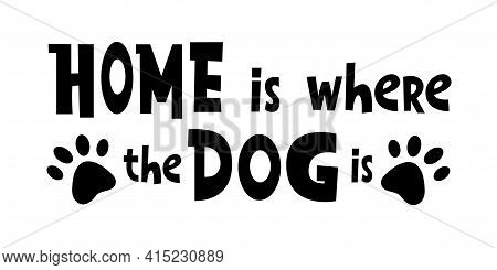 Home Is Where The Dog Is. - Funny Cute Lettering Housewarming Quote Saying. Vector Illustration Text