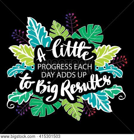 A Little Progress Each Day Adds Up To Big Result. Motivational Quote.
