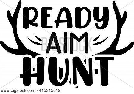 Ready Aim Hunt. Fashion Quote With Deer Horns For T-shirt, Poster, Card