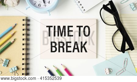 Time For A Break Text Written On Notebook Page, Pencil And Coffee. Motivational Concept Image