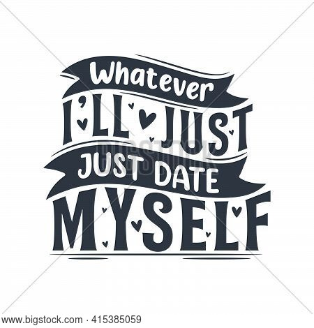 Whatever I'll Just  Date Myself. Valentine's Day Lettering Design.