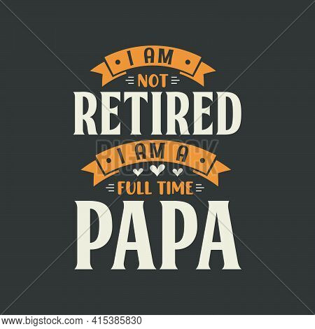 I Am Not Retired, I Am A Full Time Papa