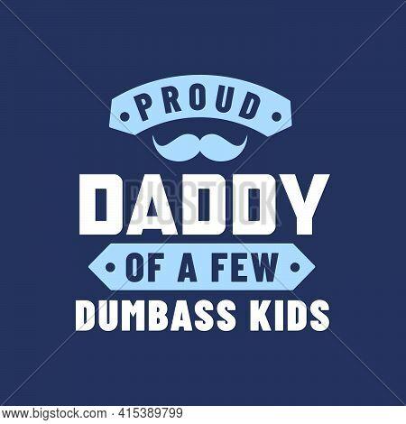 Proud Daddy Of A Few Dumbass Kids