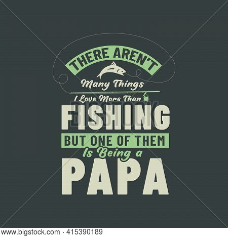 There Aren't Many Things I Love More Than Fishing But One Of Them Is Being A Papa. Fishing Lover Fat