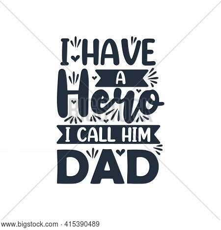 I Have A Hero I Call Him Dad, Fathers Day Quote Lettering Design
