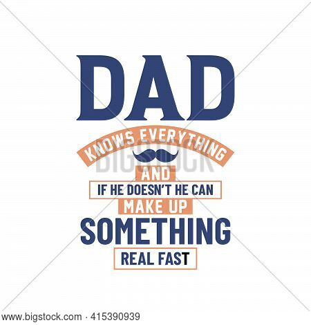Dad Knows Everything And If He Doesn't He Can Make Up Something Real First, Dad Lettering Design